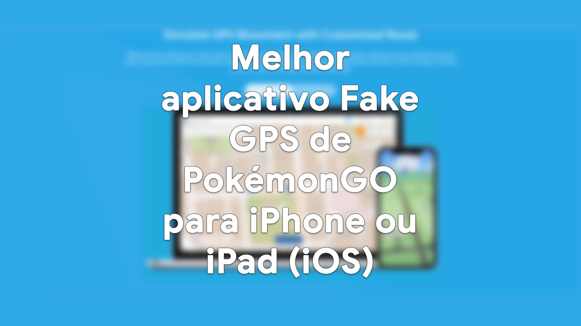 Melhor aplicativo Fake GPS de PokémonGO para iPhone ou iPad (iOS)
